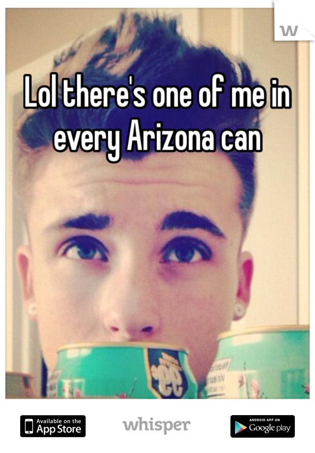 Lol there's one of me in every Arizona can