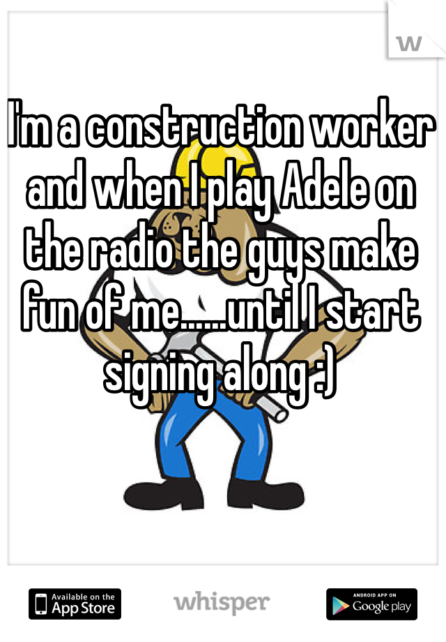 I'm a construction worker and when I play Adele on the radio the guys make fun of me......until I start signing along :)