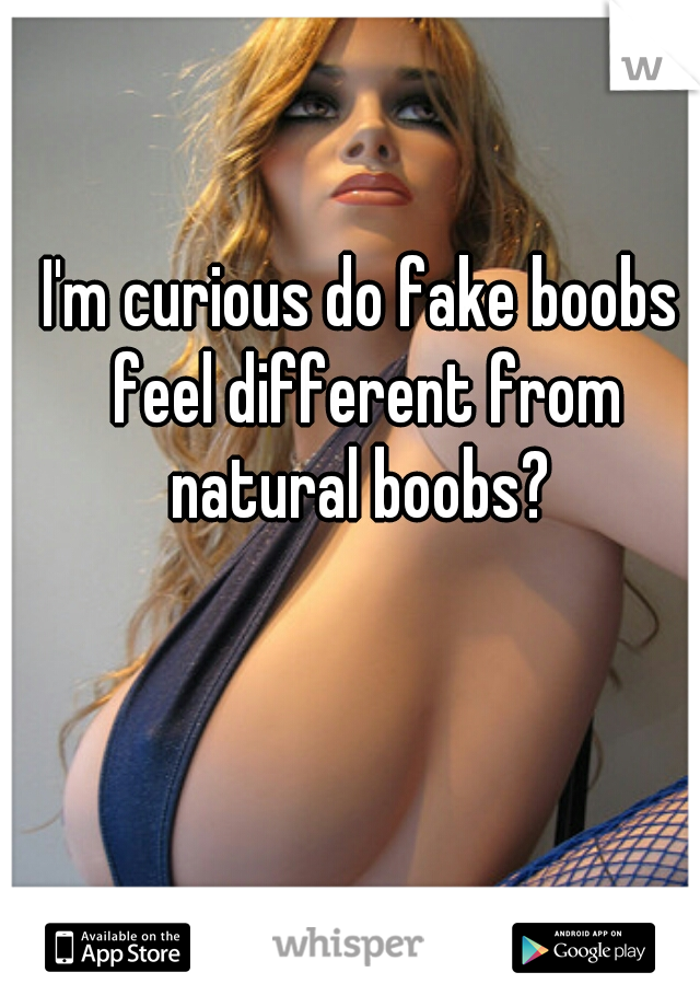 I'm curious do fake boobs feel different from natural boobs?
