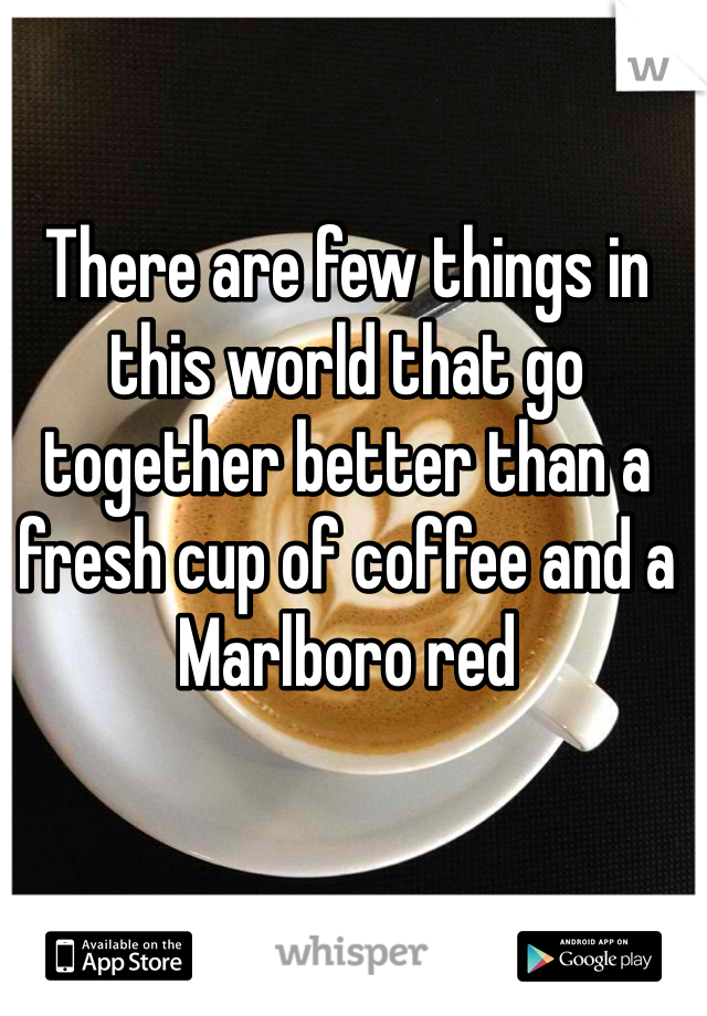 There are few things in this world that go together better than a fresh cup of coffee and a Marlboro red