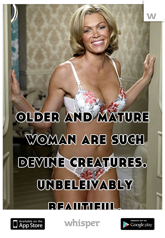 older and mature woman are such devine creatures.  unbeleivably beautiful.