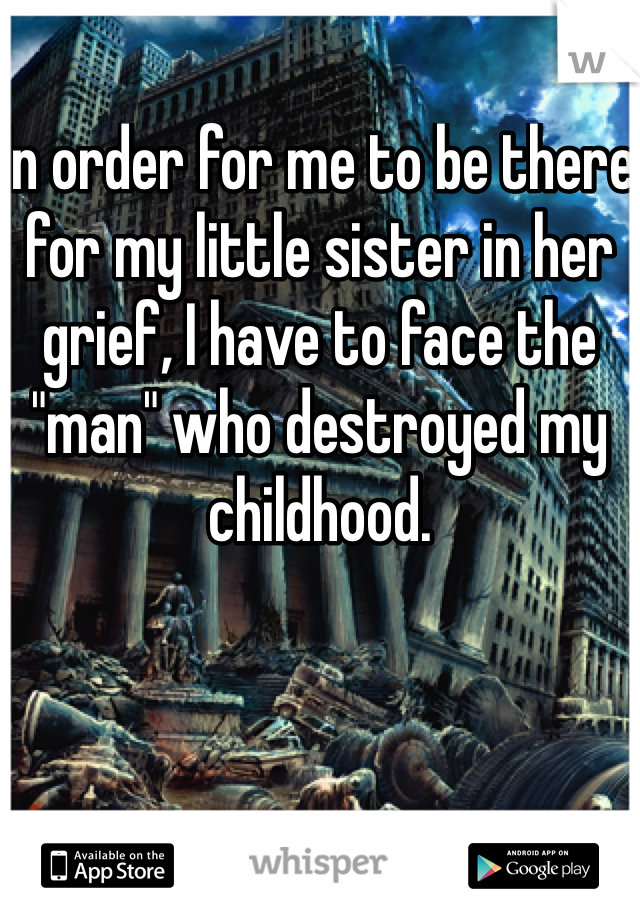 """In order for me to be there for my little sister in her grief, I have to face the """"man"""" who destroyed my childhood."""