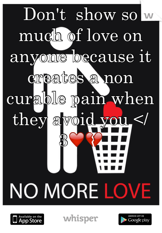 Don't  show so much of love on anyone because it creates a non curable pain when they avoid you </3❤️💔