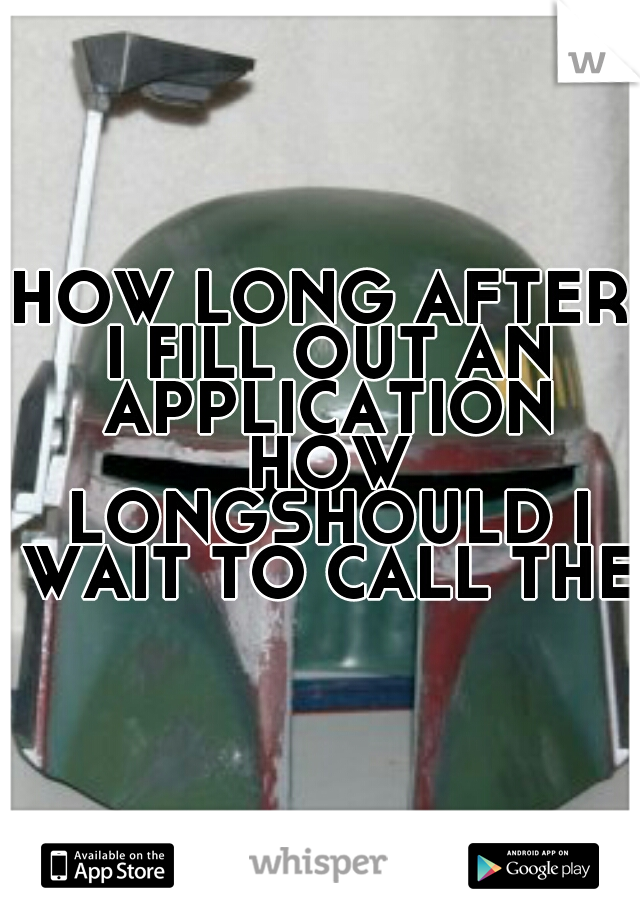 HOW LONG AFTER I FILL OUT AN APPLICATION HOW LONGSHOULD I WAIT TO CALL THEM