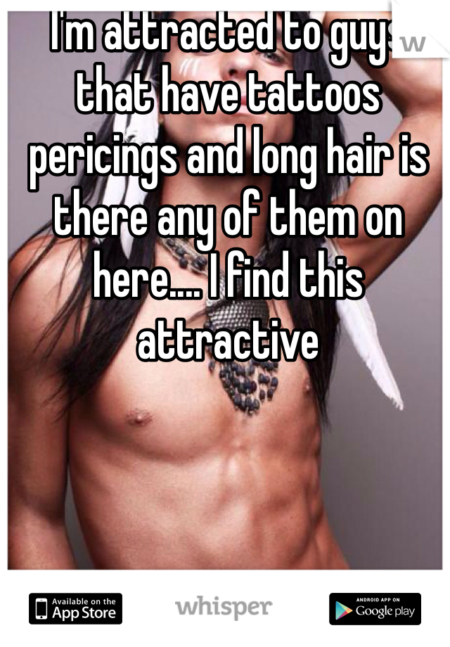 I'm attracted to guys that have tattoos pericings and long hair is there any of them on here.... I find this attractive