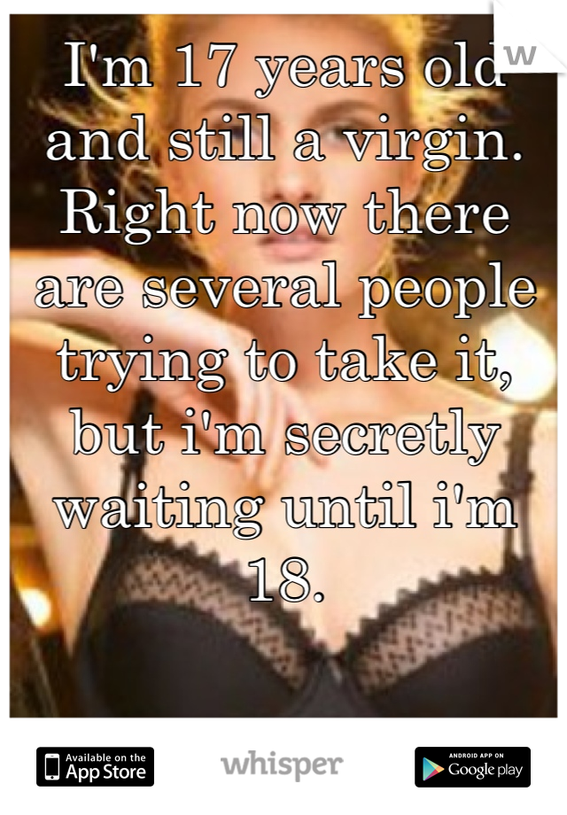 I'm 17 years old and still a virgin. Right now there are several people trying to take it, but i'm secretly waiting until i'm 18.