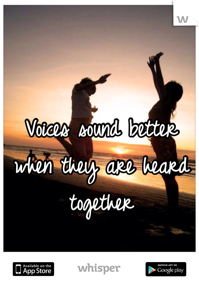 Voices sound better when they are heard together