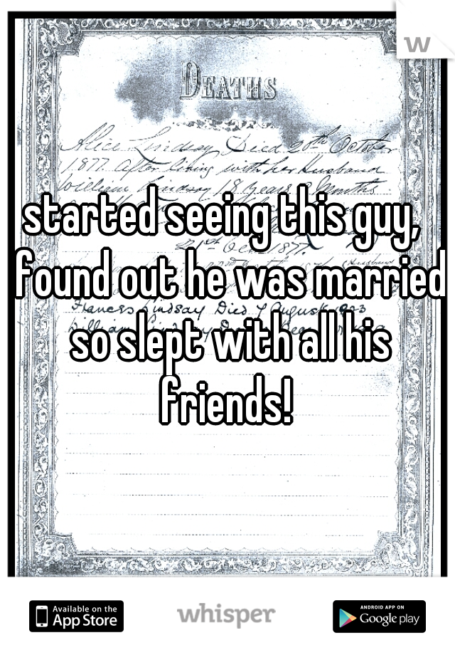started seeing this guy,  found out he was married so slept with all his friends!