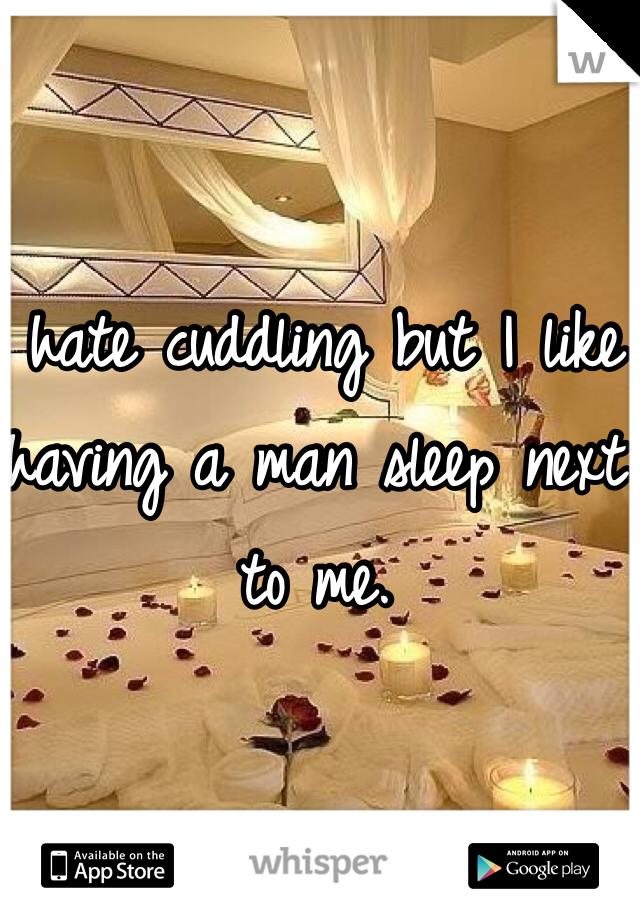 I hate cuddling but I like having a man sleep next to me.