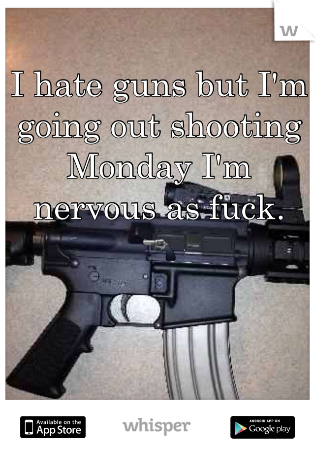 I hate guns but I'm going out shooting Monday I'm nervous as fuck.  🔫