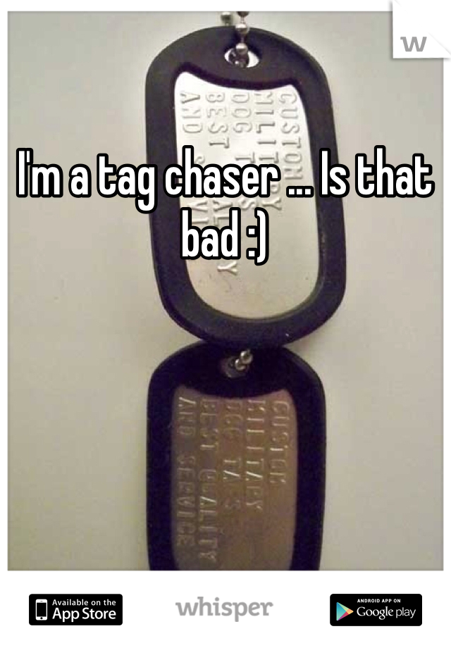 I'm a tag chaser ... Is that bad :)