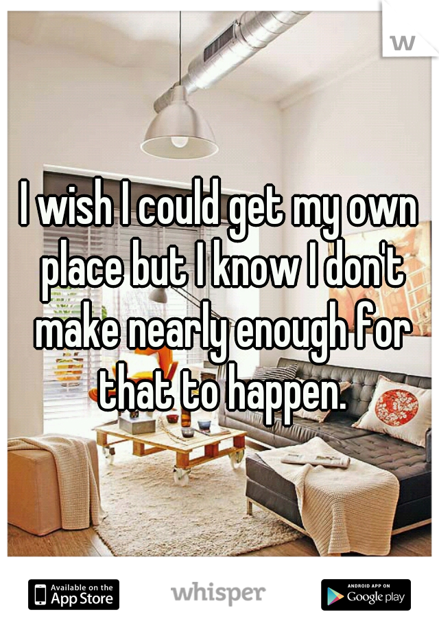 I wish I could get my own place but I know I don't make nearly enough for that to happen.
