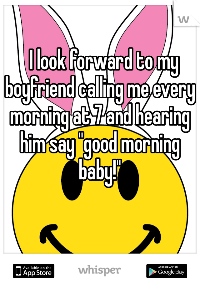"I look forward to my boyfriend calling me every morning at 7 and hearing him say ""good morning baby!"""