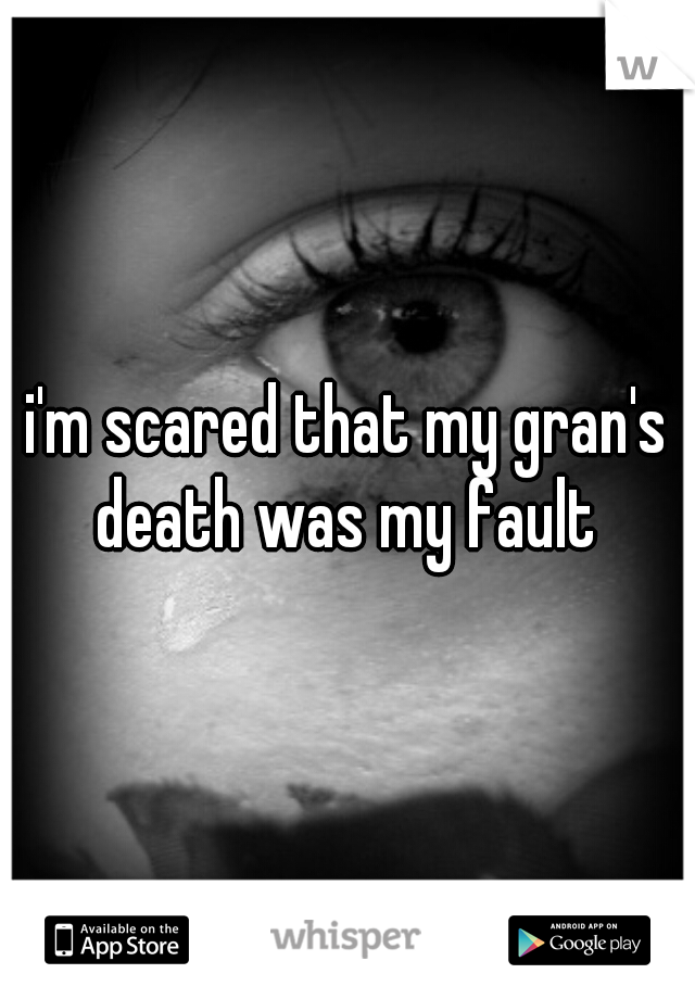 i'm scared that my gran's death was my fault