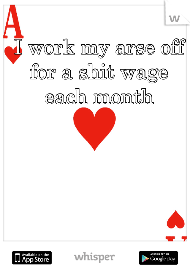 I work my arse off for a shit wage each month