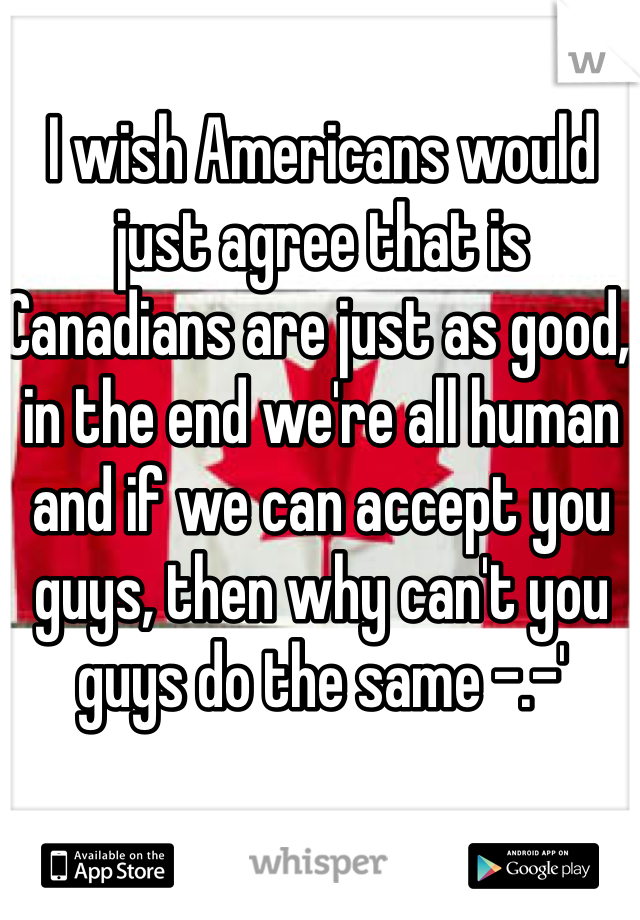 I wish Americans would just agree that is Canadians are just as good, in the end we're all human and if we can accept you guys, then why can't you guys do the same -.-'