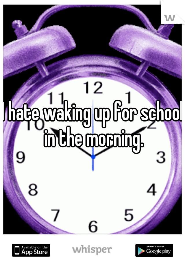 I hate waking up for school in the morning.