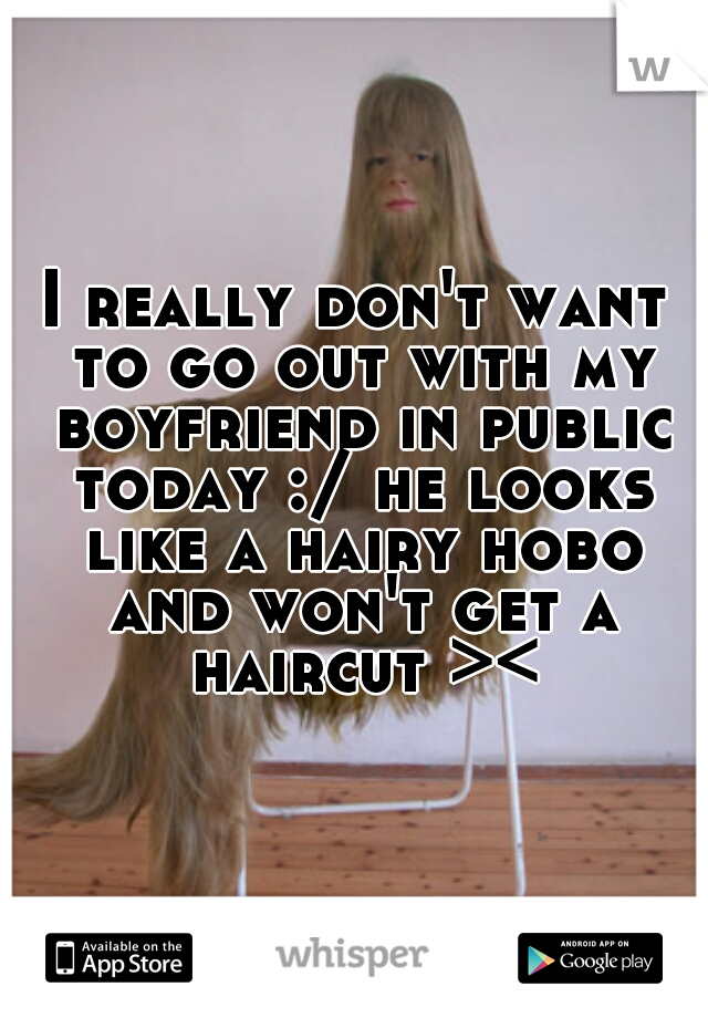 I really don't want to go out with my boyfriend in public today :/ he looks like a hairy hobo and won't get a haircut ><