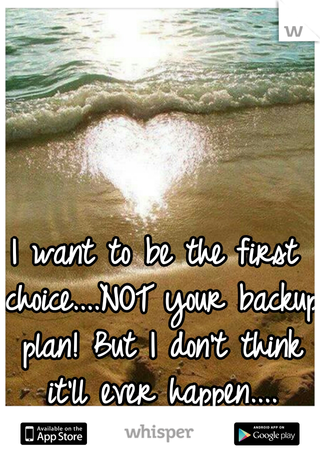 I want to be the first choice....NOT your backup plan! But I don't think it'll ever happen....