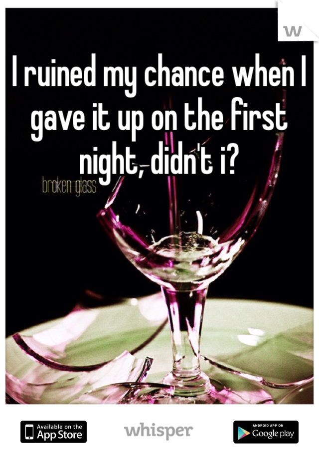 I ruined my chance when I gave it up on the first night, didn't i?