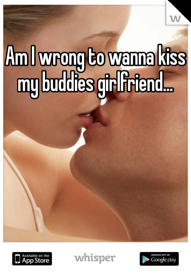 Am I wrong to wanna kiss my buddies girlfriend...