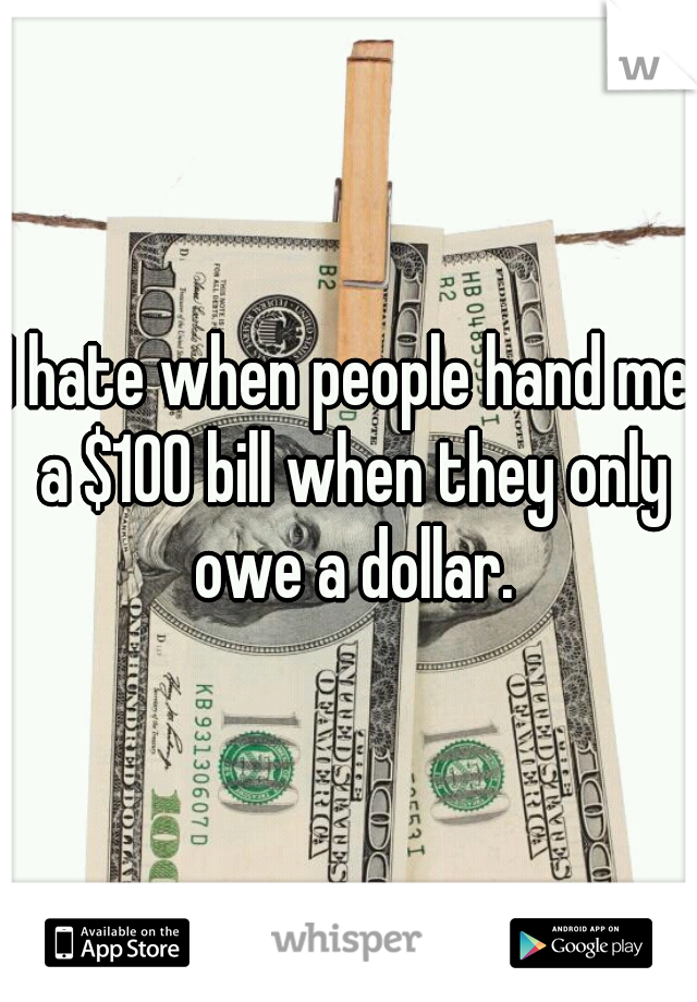 I hate when people hand me a $100 bill when they only owe a dollar.