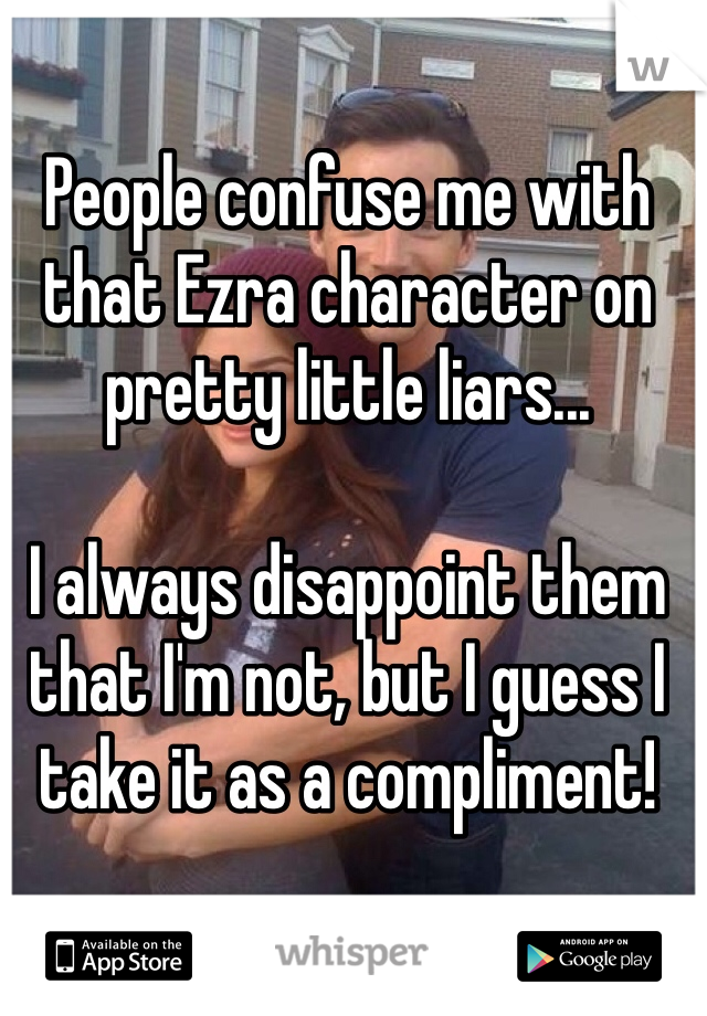 People confuse me with that Ezra character on pretty little liars...  I always disappoint them that I'm not, but I guess I take it as a compliment!