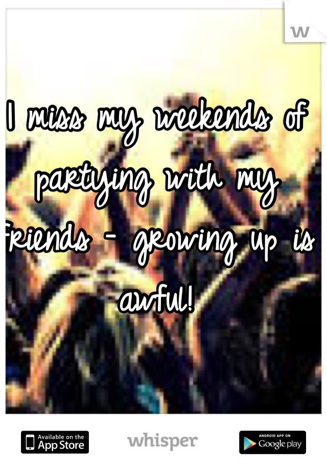 I miss my weekends of partying with my friends - growing up is awful!