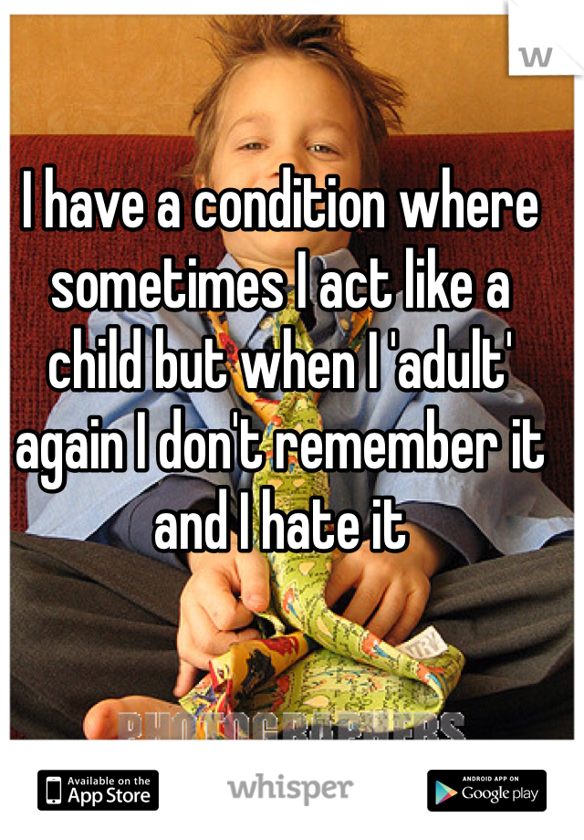 I have a condition where sometimes I act like a child but when I 'adult' again I don't remember it and I hate it