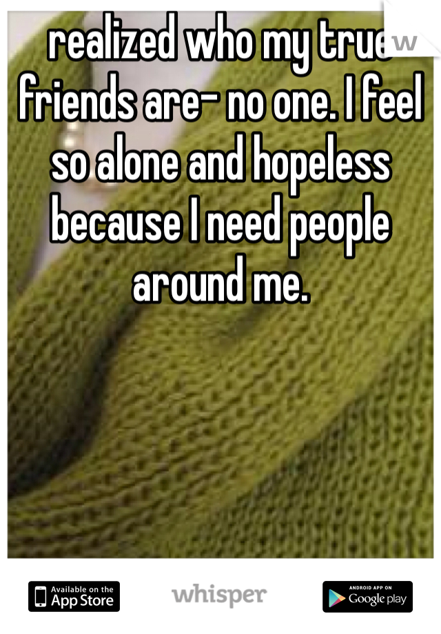 realized who my true friends are- no one. I feel so alone and hopeless because I need people around me.