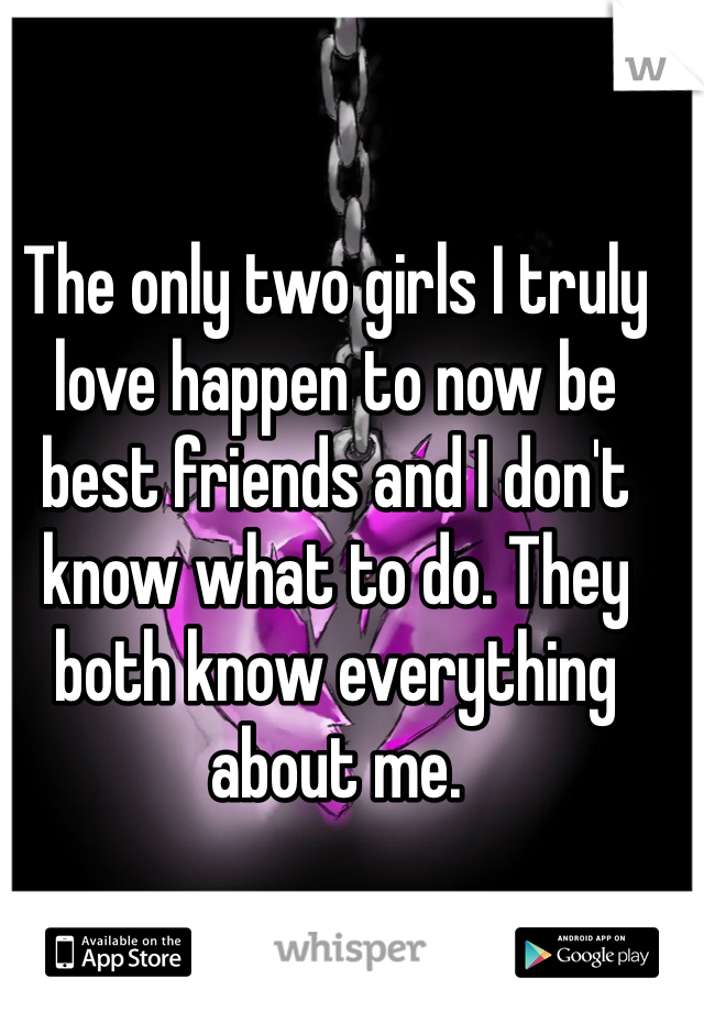 The only two girls I truly love happen to now be best friends and I don't know what to do. They both know everything about me.