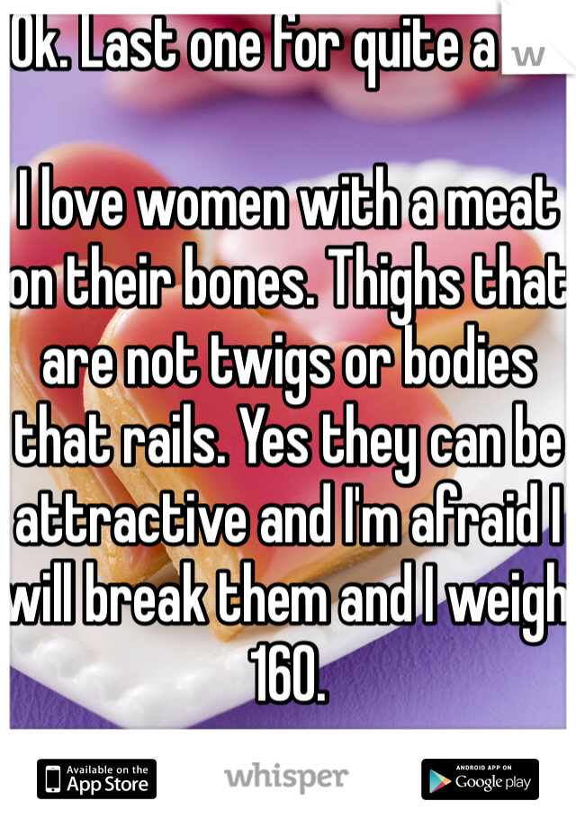 Ok. Last one for quite a bit  I love women with a meat on their bones. Thighs that are not twigs or bodies that rails. Yes they can be attractive and I'm afraid I will break them and I weigh 160.