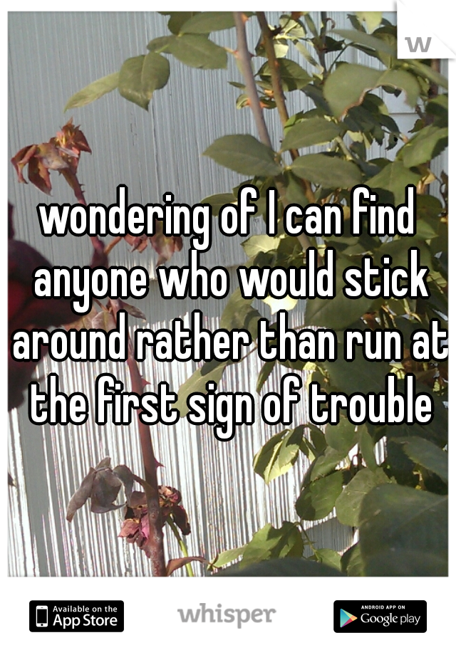 wondering of I can find anyone who would stick around rather than run at the first sign of trouble