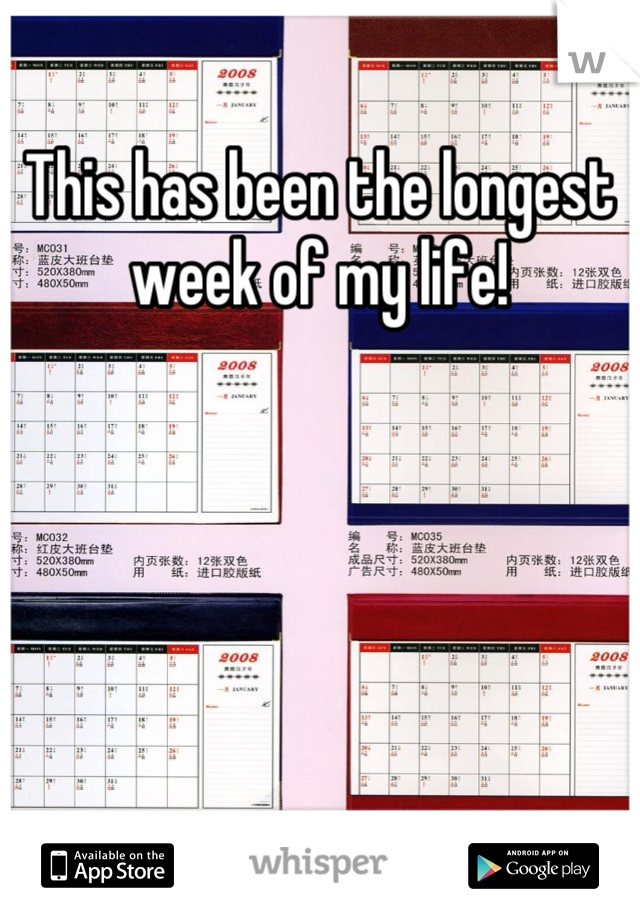This has been the longest week of my life!