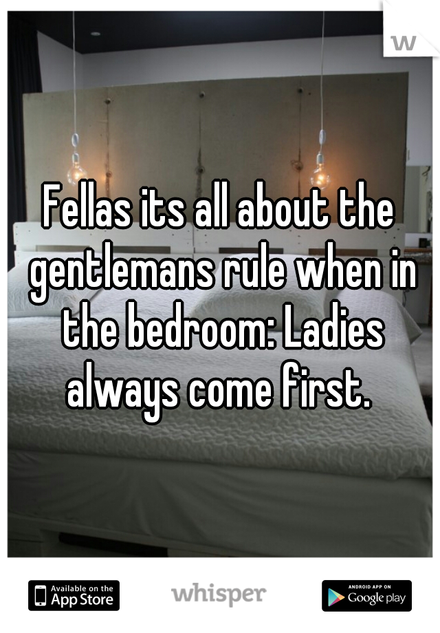 Fellas its all about the gentlemans rule when in the bedroom: Ladies always come first.