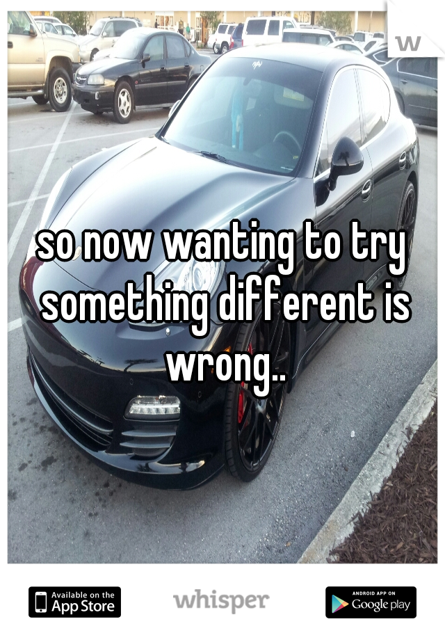 so now wanting to try something different is wrong..