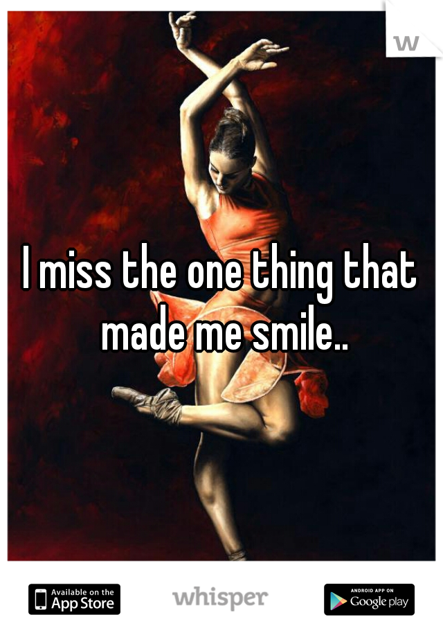 I miss the one thing that made me smile..
