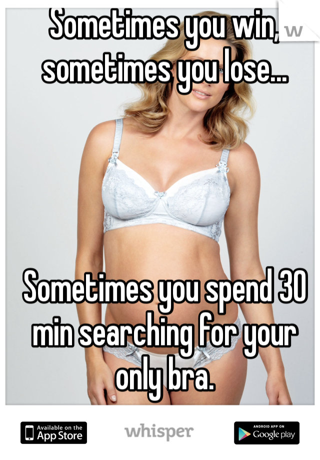 Sometimes you win, sometimes you lose...     Sometimes you spend 30 min searching for your only bra.