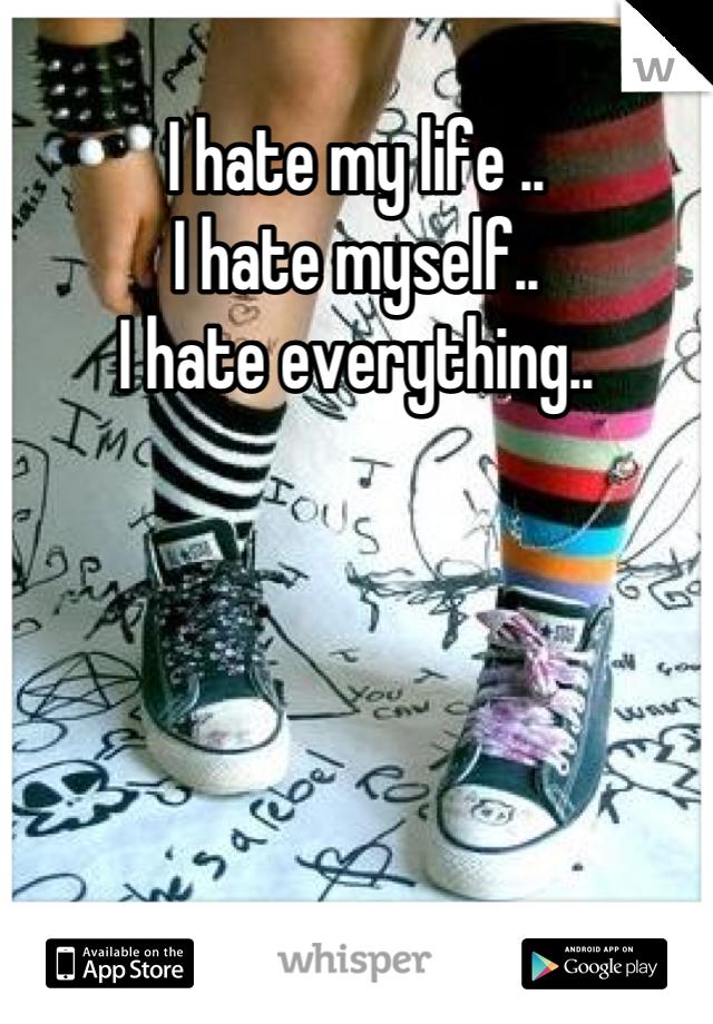 I hate my life ..   I hate myself.. I hate everything..