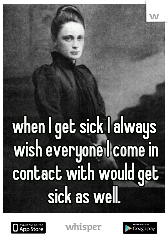 when I get sick I always wish everyone I come in contact with would get sick as well.