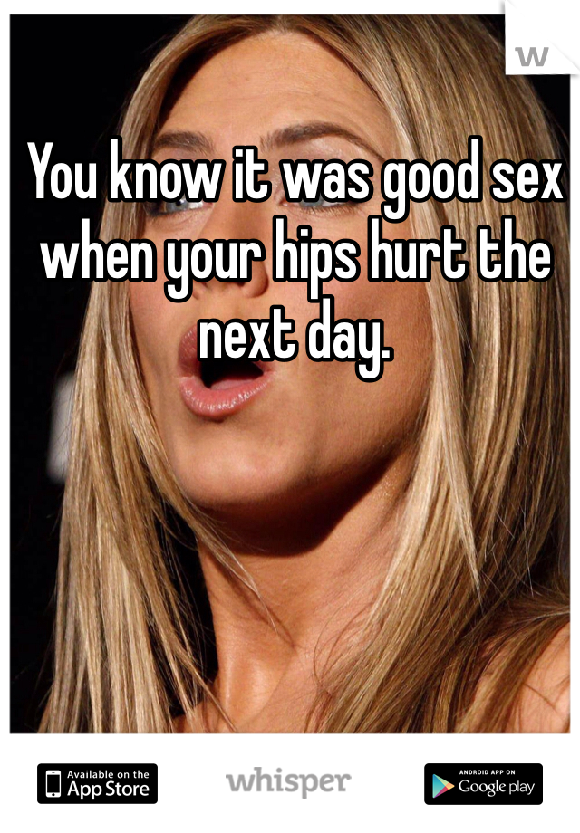 You know it was good sex when your hips hurt the next day.