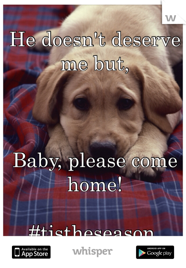 He doesn't deserve me but,    Baby, please come home!   #tistheseason.