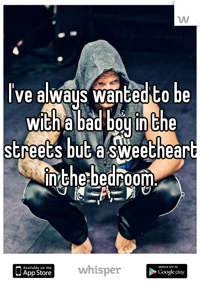 I've always wanted to be with a bad boy in the streets but a sweetheart in the bedroom.