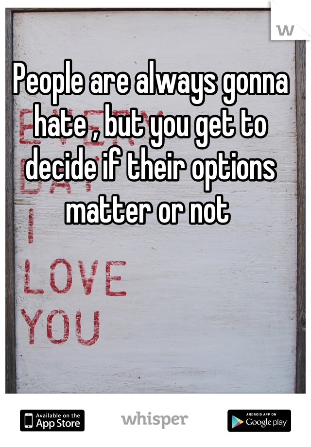 People are always gonna hate , but you get to decide if their options matter or not