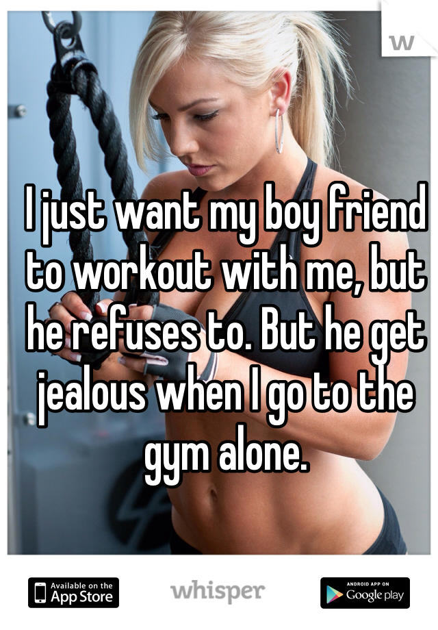 I just want my boy friend to workout with me, but he refuses to. But he get jealous when I go to the gym alone.