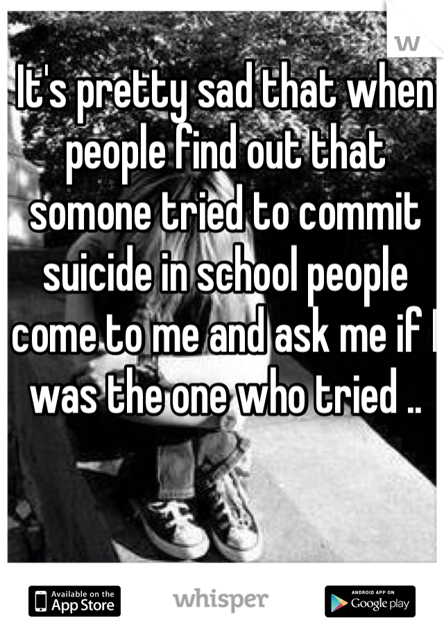 It's pretty sad that when people find out that somone tried to commit suicide in school people come to me and ask me if I was the one who tried ..