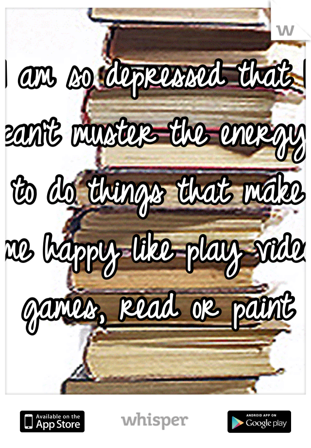 I am so depressed that I can't muster the energy to do things that make me happy like play video games, read or paint