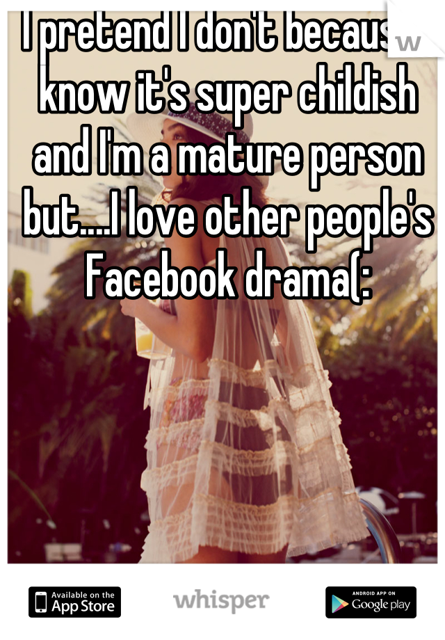 I pretend I don't because I know it's super childish and I'm a mature person but....I love other people's Facebook drama(: