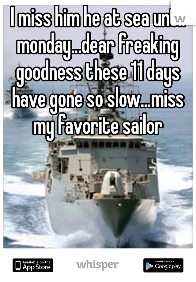 I miss him he at sea until monday...dear freaking goodness these 11 days have gone so slow...miss my favorite sailor