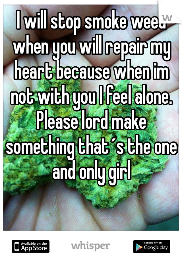 I will stop smoke weed when you will repair my heart because when im not with you I feel alone. Please lord make something that´s the one and only girl
